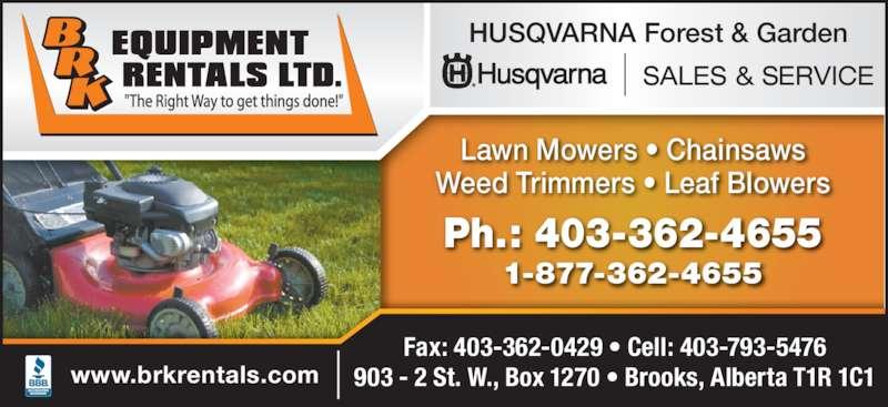 BRK Equipment Rentals Ltd (403-362-4655) - Display Ad - Fax: 403-362-0429 ? Cell: 403-793-5476 903 - 2 St. W., Box 1270 ? Brooks, Alberta T1R 1C1www.brkrentals.com Ph.: 403-362-4655 1-877-362-4655 Lawn Mowers ? Chainsaws Weed Trimmers ? Leaf Blowers SALES & SERVICE HUSQVARNA Forest & Garden
