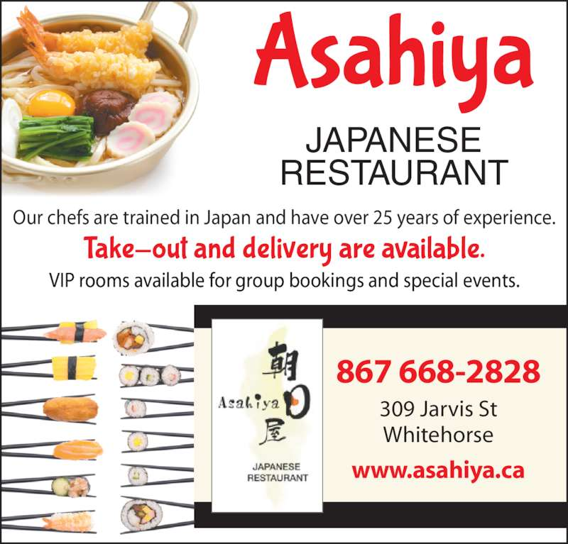 Asahiya Japanese Restaurant (8676682828) - Display Ad - RESTAURANT JAPANESE Our chefs are trained in Japan and have over 25 years of experience. VIP rooms available for group bookings and special events. 867 668-2828 309 Jarvis St Whitehorse www.asahiya.ca