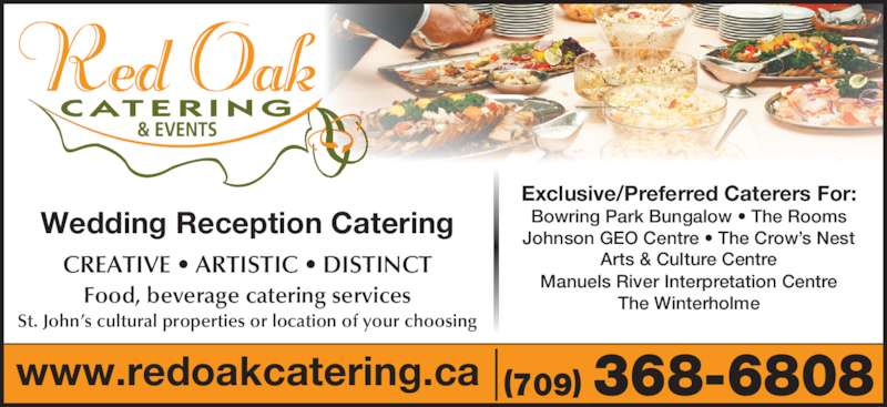 Red Oak Catering (709-368-6808) - Display Ad - Wedding Reception Catering www.redoakcatering.ca (709) 368-6808 Exclusive/Preferred Caterers For: Bowring Park Bungalow ? The Rooms Johnson GEO Centre ? The Crow?s Nest Arts & Culture Centre Manuels River Interpretation Centre The Winterholme CREATIVE ? ARTISTIC ? DISTINCT Food, beverage catering services St. John?s cultural properties or location of your choosing & EVENTS