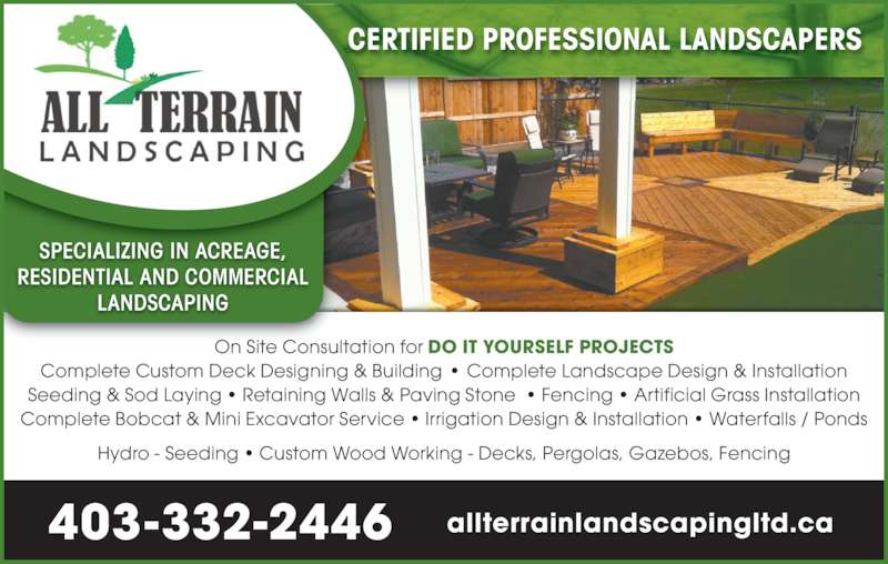 All Terrain Landscaping Ltd (403-332-2446) - Display Ad - RESIDENTIAL AND COMMERCIAL LANDSCAPING Hydro - Seeding ? Custom Wood Working - Decks, Pergolas, Gazebos, Fencing CERTIFIED PROFESSIONAL LANDSCAPERS On Site Consultation for DO IT YOURSELF PROJECTS Complete Custom Deck Designing & Building ? Complete Landscape Design & Installation Seeding & Sod Laying ? Retaining Walls & Paving Stone  ? Fencing ? Artificial Grass Installation Complete Bobcat & Mini Excavator Service ? Irrigation Design & Installation ? Waterfalls / Ponds 403 332-2446- allterrainlandscapingltd.ca SPECIALIZING IN ACREAGE,