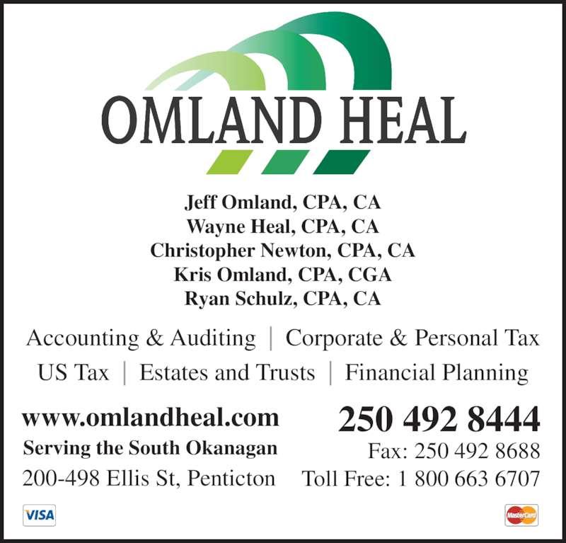 Omland Heal LLP (250-492-8444) - Display Ad - Jeff Omland, CPA, CA Wayne Heal, CPA, CA Christopher Newton, CPA, CA Kris Omland, CPA, CGA Ryan Schulz, CPA, CA Accounting & Auditing  |  Corporate & Personal Tax US Tax  |  Estates and Trusts  |  Financial Planning www.omlandheal.com 250 492 8444 Fax: 250 492 8688 Toll Free: 1 800 663 6707200-498 Ellis St, Penticton Serving the South Okanagan