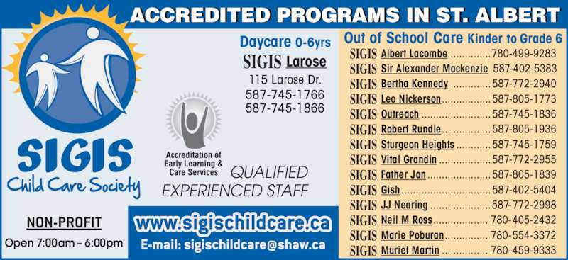 Sigis Child Care Society (780-459-1803) - Display Ad - Albert Lacombe...............780-499-9283 Sir Alexander Mackenzie 587-402-5383 Bertha Kennedy ..............587-772-2940 Leo Nickerson.................587-805-1773 Outreach ........................587-745-1836 Robert Rundle.................587-805-1936 Sturgeon Heights ............587-745-1759 Vital Grandin ..................587-772-2955 Father Jan ......................587-805-1839 Gish ...............................587-402-5404 JJ Nearing .....................587-772-2998 Neil M Ross................... 780-405-2432 Marie Poburan............... 780-554-3372 Muriel Martin ................ 780-459-9333 Out of School Care Kinder to Grade 6Daycare 0-6yrs Larose 115 Larose Dr. 587-745-1766 Open 7:00am ? 6:00pm ACCREDITED PROGRAMS IN ST. ALBERT QUALIFIED EXPERIENCED STAFF 587-745-1866