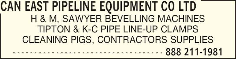 Can East Pipeline Equipment Co Ltd (4162477141) - Display Ad - CAN EAST PIPELINE EQUIPMENT CO LTD H & M, SAWYER BEVELLING MACHINES TIPTON & K-C PIPE LINE-UP CLAMPS 888 211-1981- - - - - - - - - - - - - - - - - - - - - - - - - - - - - - - - - - - CLEANING PIGS, CONTRACTORS SUPPLIES