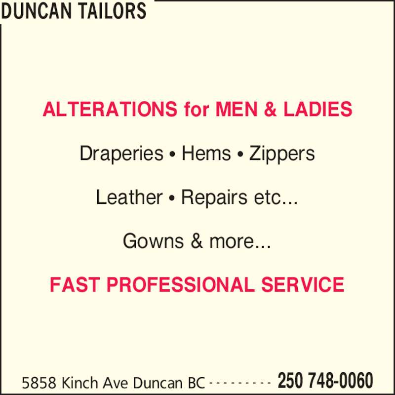Duncan Tailors (250-748-0060) - Display Ad - Draperies ? Hems ? Zippers DUNCAN TAILORS 5858 Kinch Ave Duncan BC 250 748-0060- - - - - - - - - ALTERATIONS for MEN & LADIES Leather ? Repairs etc... Gowns & more... FAST PROFESSIONAL SERVICE