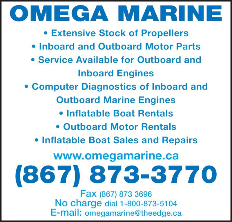 Omega Marine (867-873-3770) - Display Ad - Fax (867) 873 3696 No charge dial 1-800-873-5104 OMEGA MARINE (867) 873-3770 www.omegamarine.ca ? Extensive Stock of Propellers ? Inboard and Outboard Motor Parts ? Service Available for Outboard and Inboard Engines ? Computer Diagnostics of Inboard and Outboard Marine Engines ? Inflatable Boat Rentals ? Outboard Motor Rentals ? Inflatable Boat Sales and Repairs
