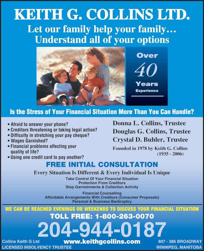 Keith G Collins Ltd (204-944-0187) - Display Ad - Years Experience WE CAN BE REACHED EVENINGS OR WEEKENDS TO DISCUSS YOUR FINANCIAL SITUATION Let our family help your family? Understand all of your options Is the Stress of Your Financial Situation More Than You Can Handle? www.keithgcollins.com Financial Counselling Affordable Arrangements With Creditors (Consumer Proposals) Personal & Business Bankruptcy ? Afraid to answer your phone? ? Creditors threatening or taking legal action? ? Difficulty in stretching your pay cheque? ? Wages Garnished? ? Financial problems affecting your    quality of life? ? Using one credit card to pay another? Donna L. Collins, Trustee Douglas G. Collins, Trustee Crystal D. Buhler, Trustee Founded in 1978 by Keith G. Collins                                      (1935 - 2006) Every Situation Is Different & Every Individual Is Unique Collins Keith G Ltd LICENSED INSOLVENCY TRUSTEE 807 - 386 BROADWAY WINNIPEG, MANITOBA TOLL FREE: 1-800-263-0070 204-944-0187 Take Control Of Your Financial Situation Protection From Creditors Stop Garnishments & Collection Activity FREE INITIAL CONSULTATION KEITH G. COLLINS LTD. Over 40