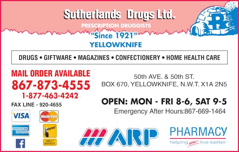 """Sutherland's Drugs Ltd (867-873-4555) - Display Ad - helping live better. YELLOWKNIFE """"Since 1921"""" DRUGS ? GIFTWARE ? MAGAZINES ? CONFECTIONERY ? HOME HEALTH CARE MAIL ORDER AVAILABLE Emergency After Hours:867-669-1464 50th AVE. & 50th ST. BOX 670, YELLOWKNIFE, N.W.T. X1A 2N5 OPEN: MON - FRI 8-6, SAT 9-5 867-873-4555 1-877-463-4242 FAX LINE - 920-4655"""