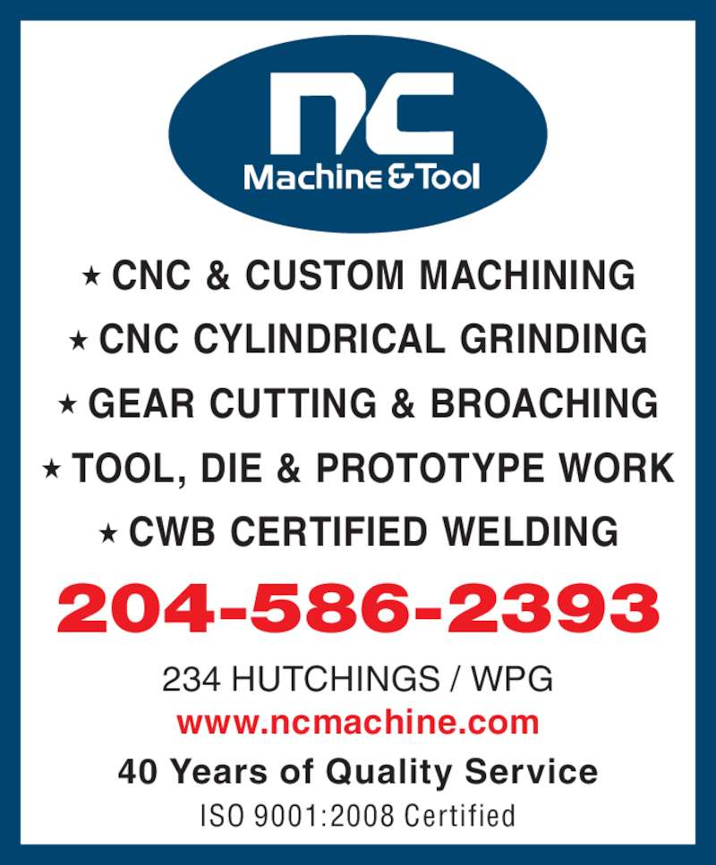 N C Machine & Tool Co (2045862393) - Display Ad - 234 HUTCHINGS / WPG www.ncmachine.com 204-586-2393 40 Years of Quality Service ISO 9001:2008 Certified ? CNC & CUSTOM MACHINING ? CNC CYLINDRICAL GRINDING ? GEAR CUTTING & BROACHING ? TOOL, DIE & PROTOTYPE WORK ? CWB CERTIFIED WELDING