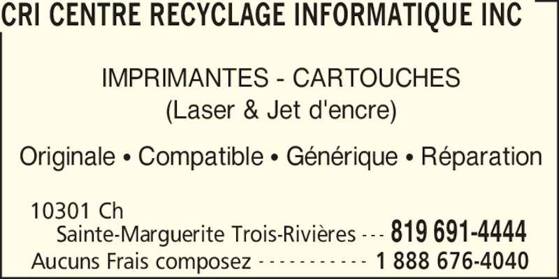CRI Centre Recyclage Informatique Inc (819-691-4444) - Annonce illustrée======= - 819 691-4444 10301 Ch  Sainte-Marguerite Trois-Rivi?res - - - CRI CENTRE RECYCLAGE INFORMATIQUE INC Aucuns Frais composez 1 888 676-4040- - - - - - - - - - - IMPRIMANTES - CARTOUCHES (Laser & Jet d'encre) Originale ? Compatible ? G?n?rique ? R?paration