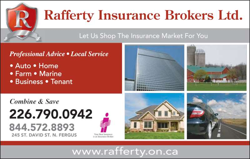 Rafferty Insurance Brokers Ltd (519-843-3750) - Display Ad - ? Business ? Tenant Professional Advice ? Local Service www.rafferty.on.ca Combine & Save 226.790.0942 844.572.8893 245 ST. DAVID ST. N. FERGUS Rafferty Insurance Brokers Ltd. Let Us Shop The Insurance Market For You ? Auto ? Home ? Farm ? Marine