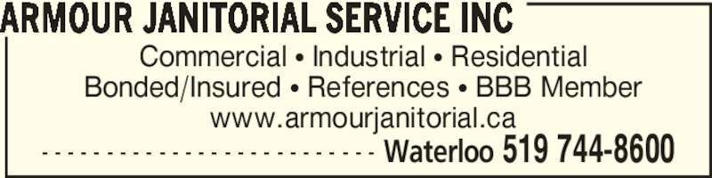 Armour Janitorial Service Inc (519-744-8600) - Display Ad - Commercial ? Industrial ? Residential Bonded/Insured ? References ? BBB Member www.armourjanitorial.ca ARMOUR JANITORIAL SERVICE INC - - - - - - - - - - - - - - - - - - - - - - - - - - Waterloo 519 744-8600