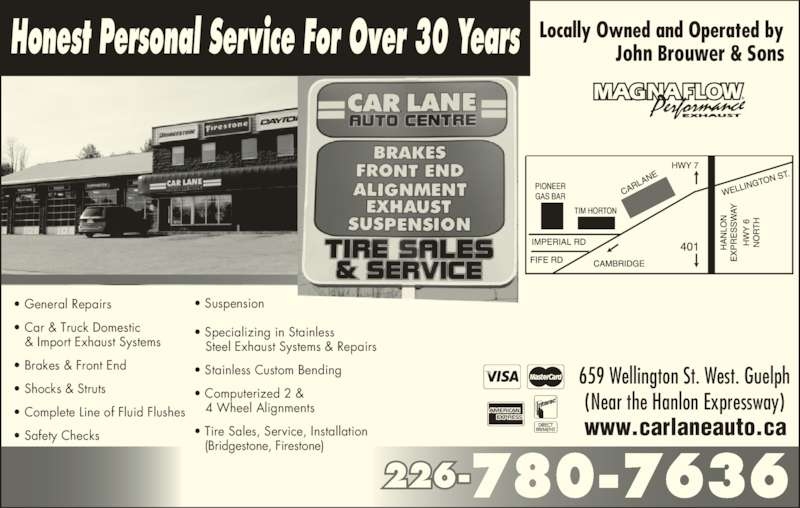 Car Lane Auto Centre (519-837-2006) - Display Ad - www.carlaneauto.ca  659 Wellington St. West. Guelph  (Near the Hanlon Expressway)  ? General Repairs ? Car & Truck Domestic    & Import Exhaust Systems ? Brakes & Front End ? Shocks & Struts ? Complete Line of Fluid Flushes ? Safety Checks ? Suspension Honest Personal Service For Over 30 Years John Brouwer & Sons ? Specializing in Stainless    Steel Exhaust Systems & Repairs ? Stainless Custom Bending ? Computerized 2 &    4 Wheel Alignments ? Tire Sales, Service, Installation    (Bridgestone, Firestone) 226-780-7636