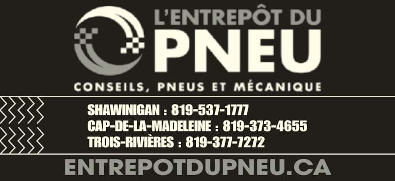 L'Entrepôt Du Pneu (819-537-1777) - Annonce illustrée======= - SHAWINIGAN : 819-537-1777 CAP-DE-LA-MADELEINE : 819-373-4655 TROIS-RIVI?RES : 819-377-7272 ENTREPOTDUPNEU.CA