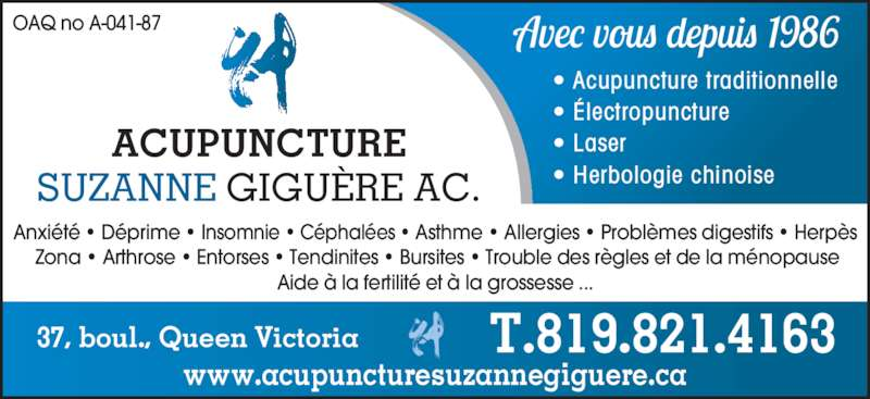 Acupuncture Suzanne Giguère (819-821-4163) - Annonce illustrée======= - ? Acupuncture traditionnelle ? ?lectropuncture ? Laser ? Herbologie chinoise OAQ no A-041-87 37, boul., Queen Victoria ACUPUNCTURE SUZANNE GIGU?RE AC. T.819.821.4163 www.acupuncturesuzannegiguere.ca Anxi?t? ? D?prime ? Insomnie ? C?phal?es ? Asthme ? Allergies ? Probl?mes digestifs ? Herp?s  Zona ? Arthrose ? Entorses ? Tendinites ? Bursites ? Trouble des r?gles et de la m?nopause Aide ? la fertilit? et ? la grossesse ...