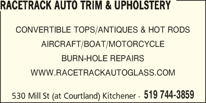 Racetrack Auto Glass & Trim (519-744-3859) - Display Ad - 530 Mill St (at Courtland) Kitchener - 519 744-3859 RACETRACK AUTO TRIM & UPHOLSTERY CONVERTIBLE TOPS/ANTIQUES & HOT RODS AIRCRAFT/BOAT/MOTORCYCLE BURN-HOLE REPAIRS WWW.RACETRACKAUTOGLASS.COM