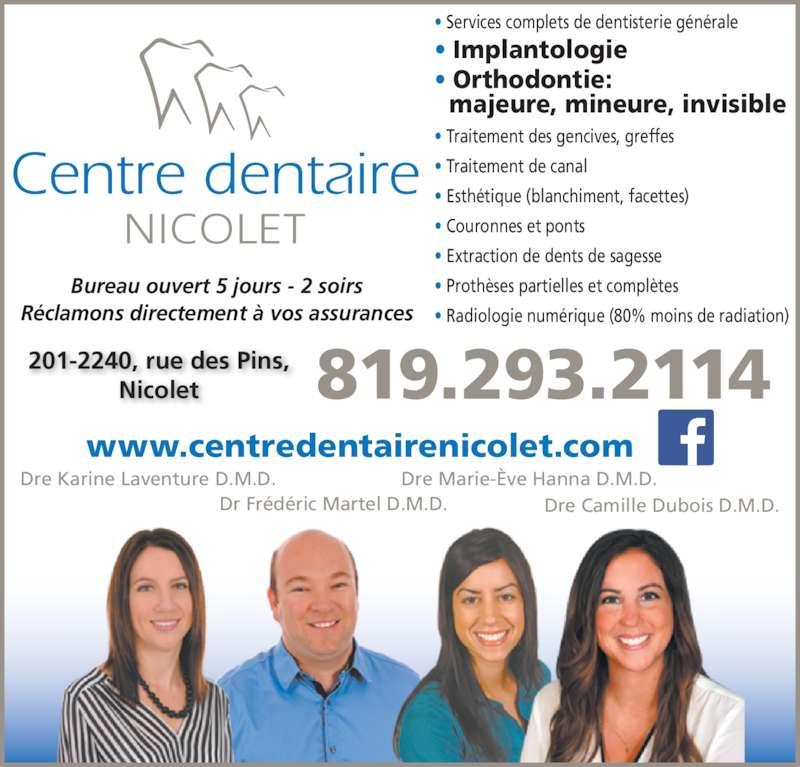 Centre Dentaire de Nicolet (8192932114) - Annonce illustrée======= - Bureau ouvert 5 jours - 2 soirs R?clamons directement ? vos assurances 201-2240, rue des Pins, Nicolet 819.293.2114 Dre Karine Laventure D.M.D. Dre Marie-?ve Hanna D.M.D. Dr Fr?d?ric Martel D.M.D. Dre Camille Dubois D.M.D. ? Services complets de dentisterie g?n?rale ? Implantologie ? Orthodontie:   majeure, mineure, invisible ? Traitement des gencives, greffes ? Traitement de canal ? Esth?tique (blanchiment, facettes) ? Couronnes et ponts ? Extraction de dents de sagesse ? Proth?ses partielles et compl?tes ? Radiologie num?rique (80% moins de radiation) www.centredentairenicolet.com