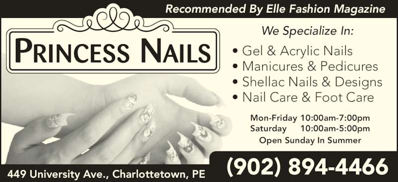 Princess Nails (9028944466) - Display Ad - 449 University Ave., Charlottetown, PE ? Gel & Acrylic Nails ? Manicures & Pedicures ? Shellac Nails & Designs ? Nail Care & Foot Care Recommended By Elle Fashion Magazine We Specialize In: Mon-Friday 10:00am-7:00pm Saturday 10:00am-5:00pm Open Sunday In Summer (902) 894-4466