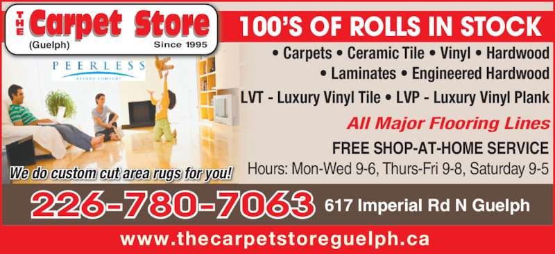 The Carpet Store (519-821-7366) - Display Ad - 100?S OF ROLLS IN STOCK ? Carpets ? Ceramic Tile ? Vinyl ? Hardwood ? Laminates ? Engineered Hardwood LVT - Luxury Vinyl Tile ? LVP - Luxury Vinyl Plank FREE SHOP-AT-HOME SERVICE Hours: Mon-Wed 9-6, Thurs-Fri 9-8, Saturday 9-5 All Major Flooring Lines 617 Imperial Rd N Guelph We do custom cut area rugs for you! www.thecarpetstoreguelph.ca Since 1995(Guelph) 226-780-7063