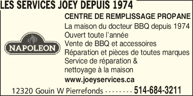 Joey Services Centre De B B Q (514-684-3211) - Annonce illustrée======= - La maison du docteur BBQ depuis 1974 Ouvert toute l?ann?e Vente de BBQ et accessoires R?paration et pi?ces de toutes marques Service de r?paration & nettoyage ? la maison www.joeyservices.ca 12320 Gouin W Pierrefonds - - - - - - - - 514-684-3211 LES SERVICES JOEY DEPUIS 1974 CENTRE DE REMPLISSAGE PROPANE