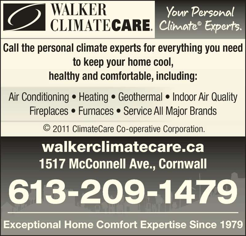 Walker ClimateCare (613-932-7978) - Display Ad - Call the personal climate experts for everything you need to keep your home cool, healthy and comfortable, including: Air Conditioning ? Heating ? Geothermal ? Indoor Air Quality Fireplaces ? Furnaces ? Service All Major Brands 613-209-1479 Exceptional Home Comfort Expertise Since 1979 walkerclimatecare.ca 1517 McConnell Ave., Cornwall  ? 2011 ClimateCare Co-operative Corporation.