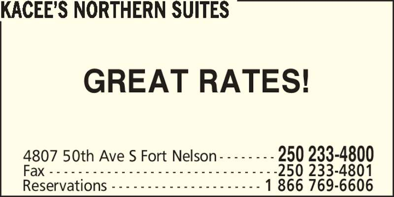 Kacee's Northern Suites (2502334800) - Display Ad - Reservations - - - - - - - - - - - - - - - - - - - - - 1 866 769-6606 KACEE?S NORTHERN SUITES GREAT RATES! 4807 50th Ave S Fort Nelson - - - - - - - - 250 233-4800 Fax - - - - - - - - - - - - - - - - - - - - - - - - - - - - - - - -250 233-4801