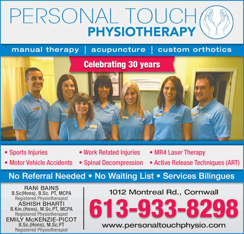 Personal Touch Physiotherapy (613-933-8298) - Display Ad - Celebrating 30 years 1012 Montreal Rd., Cornwall www.personaltouchphysio.com 613-933-8298 RANI BAINS B.Sc(Hons), B.Sc. PT, MCPA Registered Physiotherapist ASHISH BHARTI B.Kin.(Hons), M.Sc.PT, MCPA Registered Physiotherapist EMILY McKENZIE-PICOT B.Sc.(Hons), M.Sc.PT Registered Physiotherapist manual therapy    acupuncture    custom orthotics ? Sports Injuries ? Motor Vehicle Accidents ? Work Related Injuries ? Spinal Decompression ? MR4 Laser Therapy ? Active Release Techniques (ART) No Referral Needed ? No Waiting List ? Services Bilingues