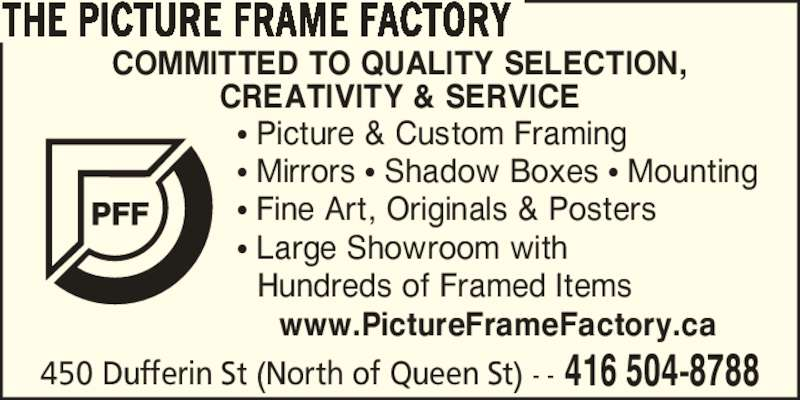 The Picture Frame Factory (416-504-8788) - Display Ad - THE PICTURE FRAME FACTORY www.PictureFrameFactory.ca COMMITTED TO QUALITY SELECTION, CREATIVITY & SERVICE ? Picture & Custom Framing ? Mirrors ? Shadow Boxes ? Mounting ? Fine Art, Originals & Posters 450 Dufferin St (North of Queen St) - - 416 504-8788 ? Large Showroom with Hundreds of Framed Items
