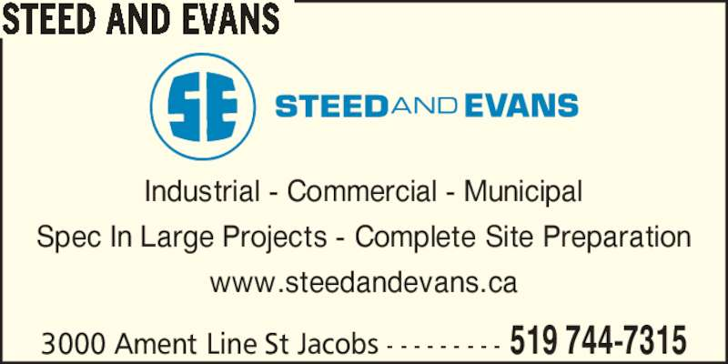 Steed And Evans (519-744-7315) - Display Ad - 3000 Ament Line St Jacobs - - - - - - - - - 519 744-7315 STEED AND EVANS Industrial - Commercial - Municipal Spec In Large Projects - Complete Site Preparation www.steedandevans.ca 3000 Ament Line St Jacobs - - - - - - - - - 519 744-7315 STEED AND EVANS Industrial - Commercial - Municipal Spec In Large Projects - Complete Site Preparation www.steedandevans.ca