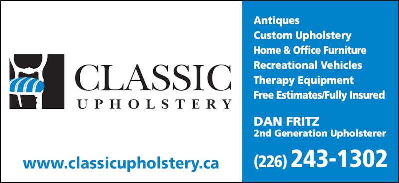 Classic Upholstery (519-745-9139) - Display Ad - U P H O L S T E R Y CLASSIC Antiques Custom Upholstery Home & Office Furniture Recreational Vehicles Therapy Equipment Free Estimates/Fully Insured www.classicupholstery.ca (226) 243-1302 DAN FRITZ 2nd Generation Upholsterer