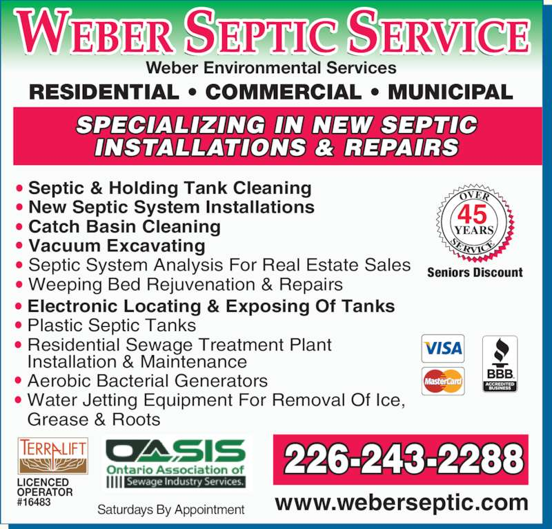 Weber Septic Service Limited (519-648-2510) - Display Ad - www.weberseptic.com LICENCED OPERATOR #16483 Septic & Holding Tank Cleaning New Septic System Installations Catch Basin Cleaning Vacuum Excavating Septic System Analysis For Real Estate Sales Weeping Bed Rejuvenation & Repairs Electronic Locating & Exposing Of Tanks Plastic Septic Tanks Residential Sewage Treatment Plant Installation & Maintenance Aerobic Bacterial Generators Water Jetting Equipment For Removal Of Ice,  Grease & Roots Saturdays By Appointment 226-243-2288 Seniors Discount RESIDENTIAL ? COMMERCIAL ? MUNICIPAL Weber Environmental Services SPECIALIZING IN NEW SEPTIC INSTALLATIONS & REPAIRS 45