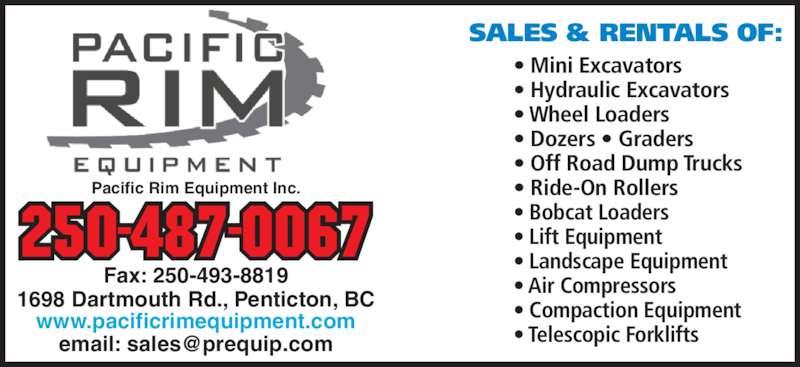 Pacific Rim Equipment Inc (250-493-4545) - Display Ad - 250-487-0067 Pacific Rim Equipment Inc. ? Mini Excavators ? Hydraulic Excavators ? Wheel Loaders ? Dozers ? Graders ? Off Road Dump Trucks ? Ride-On Rollers ? Bobcat Loaders ? Lift Equipment ? Landscape Equipment ? Air Compressors ? Compaction Equipment ? Telescopic Forklifts Fax: 250-493-8819 1698 Dartmouth Rd., Penticton, BC www.pacificrimequipment.com SALES & RENTALS OF: