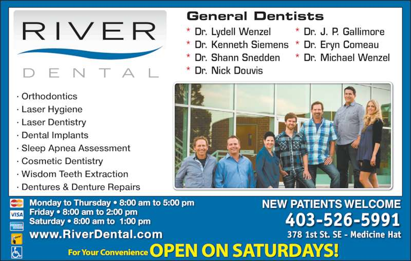 River Dental (4035265991) - Display Ad - Monday to Thursday ? 8:00 am to 5:00 pm Friday ? 8:00 am to 2:00 pm Saturday ? 8:00 am to  1:00 pm NEW PATIENTS WELCOME 403-526-5991 378 1st St. SE - Medicine Hatwww.RiverDental.com ? Orthodontics ? Laser Hygiene ? Laser Dentistry ? Dental Implants ? Sleep Apnea Assessment  ? Cosmetic Dentistry  ? Wisdom Teeth Extraction  ? Dentures & Denture Repairs * Dr. Lydell Wenzel * Dr. Kenneth Siemens * Dr. Shann Snedden For Your Convenience OPEN ON SATURDAYS! * Dr. Nick Douvis * Dr. J. P. Gallimore * Dr. Eryn Comeau * Dr. Michael Wenzel General Dentists