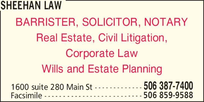 Sheehan Law (5063877400) - Display Ad - Corporate Law Wills and Estate Planning SHEEHAN LAW 1600 suite 280 Main St - - - - - - - - - - - - - 506 387-7400 Facsimile - - - - - - - - - - - - - - - - - - - - - - - - - - 506 859-9588 BARRISTER, SOLICITOR, NOTARY Real Estate, Civil Litigation,