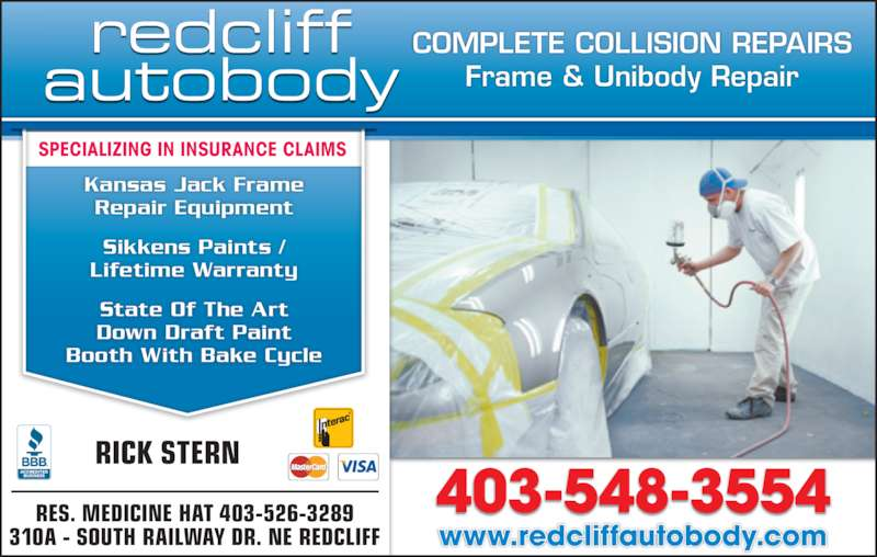 Redcliff Autobody (403-548-3554) - Display Ad - www.redcliffautobody.com RES. MEDICINE HAT 403-526-3289 310A - SOUTH RAILWAY DR. NE REDCLIFF RICK STERN COMPLETE COLLISION REPAIRS Frame & Unibody Repair SPECIALIZING IN INSURANCE CLAIMS Kansas Jack Frame Repair Equipment Sikkens Paints / Lifetime Warranty State Of The Art Down Draft Paint Booth With Bake Cycle 403-548-3554