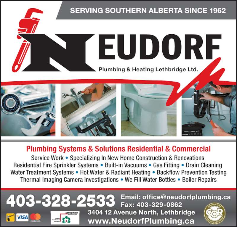 Neudorf Plumbing Systems & Solutions (403-328-2533) - Display Ad - www.NeudorfPlumbing.ca Plumbing & Heating Lethbridge Ltd. SERVING SOUTHERN ALBERTA SINCE 1962 Plumbing Systems & Solutions Residential & Commercial Service Work ? Specializing In New Home Construction & Renovations  Residential Fire Sprinkler Systems ? Built-in Vacuums ? Gas Fitting ? Drain Cleaning  Water Treatment Systems ? Hot Water & Radiant Heating ? Backflow Prevention Testing Thermal Imaging Camera Investigations ? We Fill Water Bottles ? Boiler Repairs Fax: 403-329-0862403-328-2533 3404 12 Avenue North, Lethbridge