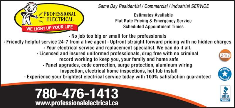 Professional Electrical & Controls Ltd (780-476-1413) - Display Ad - Same Day Residential / Commercial / Industrial SERVICE Estimates Available Flat Rate Pricing & Emergency Service Scheduled Appointment Times ? No job too big or small for the professionals ? Friendly helpful service 24-7 from a live agent ? Upfront straight forward pricing with no hidden charges ? Your electrical service and replacement specialist. We can do it all. ? Licensed and insured uniformed professionals, drug free with no criminal   record working to keep you, your family and home safe 780-476-1413 ? Panel upgrades, code correction, surge protection, aluminum wiring   inspection, electrical home inspections, hot tub install ? Experience your brightest electrical service today with 100% satisfaction guaranteed