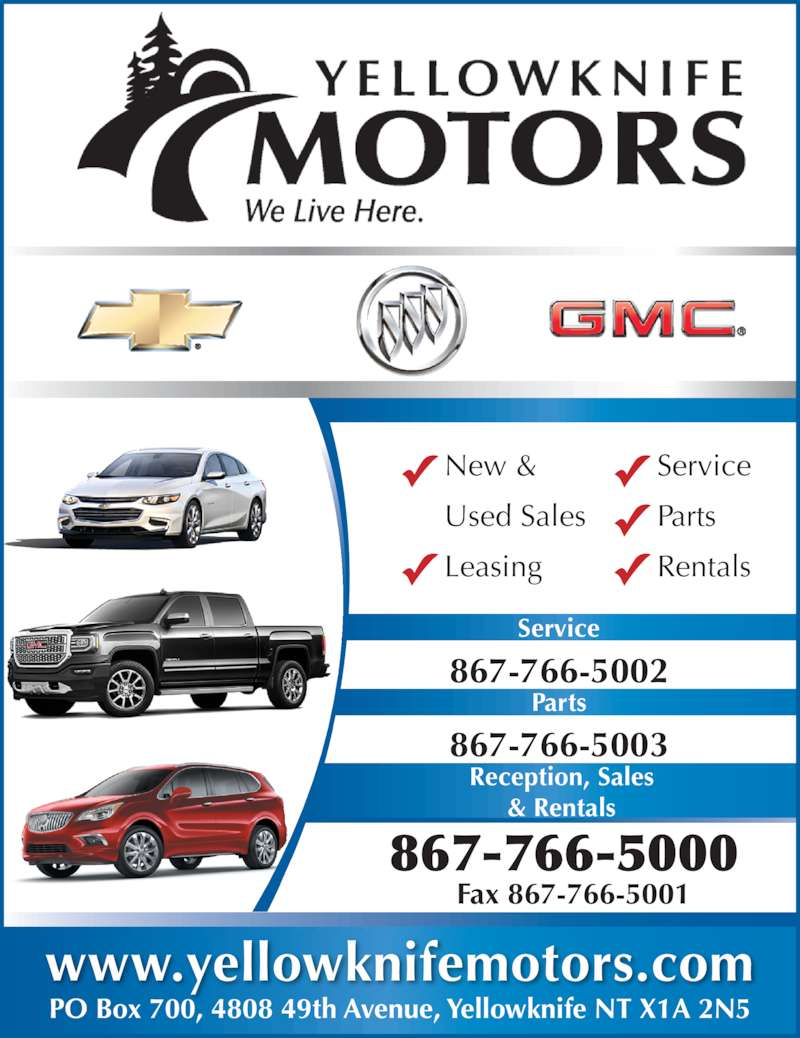 Yellowknife Motors (867-766-5000) - Display Ad - PO Box 700, 4808 49th Avenue, Yellowknife NT X1A 2N5 www.yellowknifemotors.com Service 867-766-5002 Parts 867-766-5000 Fax 867-766-5001 New & Used Sales Leasing Service Parts Rentals 867-766-5003 Reception, Sales & Rentals