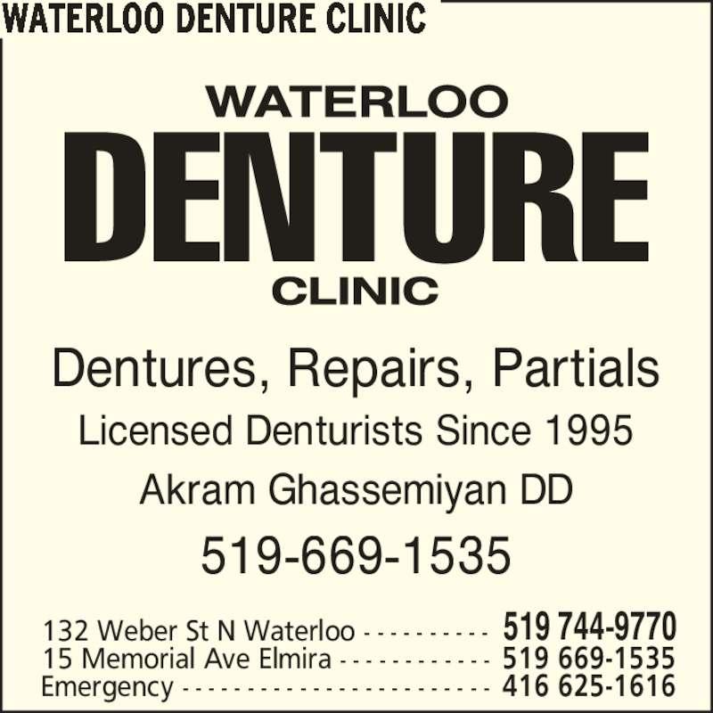 Waterloo Denture Clinic (5197449770) - Display Ad - Dentures, Repairs, Partials 519-669-1535 WATERLOO DENTURE CLINIC Licensed Denturists Since 1995 132 Weber St N Waterloo - - - - - - - - - - 519 744-9770 15 Memorial Ave Elmira - - - - - - - - - - - - 519 669-1535 Emergency - - - - - - - - - - - - - - - - - - - - - - - - 416 625-1616 Akram Ghassemiyan DD