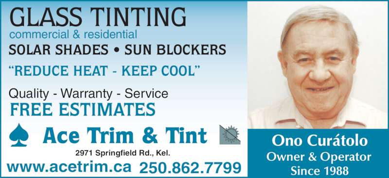 Ace Trim & Tint (250-862-7799) - Display Ad - 250.862.7799 commercial & residential GLASS TINTING SOLAR SHADES ? SUN BLOCKERS ?REDUCE HEAT - KEEP COOL? Quality - Warranty - Service FREE ESTIMATES www.acetrim.ca Ace Trim & Tint 2971 Springfield Rd., Kel. Ono Cur?tolo Owner & Operator Since 1988
