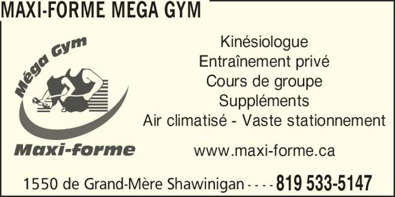 Maxi-Forme Mega Gym (8195335147) - Annonce illustrée======= - 1550 de Grand-M?re Shawinigan 819 533-5147- - - - MAXI-FORME MEGA GYM Kin?siologue Entra?nement priv? Cours de groupe Suppl?ments Air climatis? - Vaste stationnement www.maxi-forme.caMaxi-forme