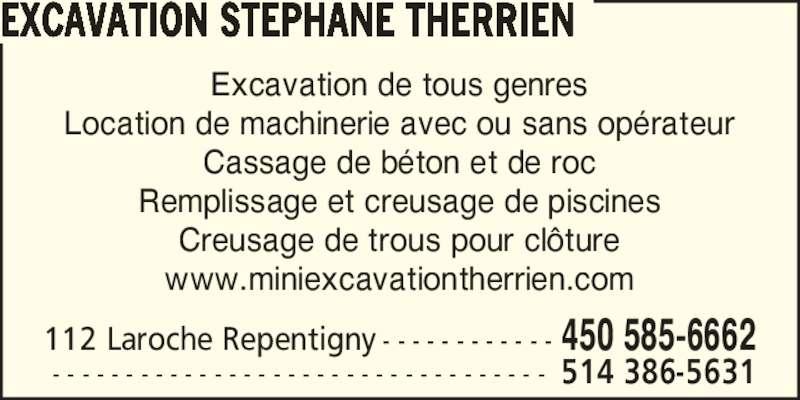 Excavation Déneigement Stéphane Therrien (450-585-6662) - Display Ad - Excavation de tous genres Location de machinerie avec ou sans op?rateur Cassage de b?ton et de roc Remplissage et creusage de piscines Creusage de trous pour cl?ture www.miniexcavationtherrien.com 112 Laroche Repentigny - - - - - - - - - - - - 450 585-6662  - - - - - - - - - - - - - - - - - - - - - - - - - - - - - - - - - - 514 386-5631 EXCAVATION STEPHANE THERRIEN Excavation de tous genres Location de machinerie avec ou sans op?rateur Cassage de b?ton et de roc Remplissage et creusage de piscines Creusage de trous pour cl?ture www.miniexcavationtherrien.com 112 Laroche Repentigny - - - - - - - - - - - - 450 585-6662  - - - - - - - - - - - - - - - - - - - - - - - - - - - - - - - - - - 514 386-5631 EXCAVATION STEPHANE THERRIEN