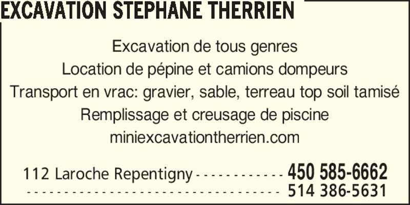 Excavation Déneigement Stéphane Therrien (450-585-6662) - Annonce illustrée======= - Excavation de tous genres Location de p?pine et camions dompeurs Transport en vrac: gravier, sable, terreau top soil tamis? Remplissage et creusage de piscine miniexcavationtherrien.com 112 Laroche Repentigny - - - - - - - - - - - - 450 585-6662  - - - - - - - - - - - - - - - - - - - - - - - - - - - - - - - - - - 514 386-5631 EXCAVATION STEPHANE THERRIEN