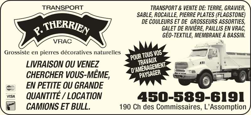 Transport P Therrien (4505896191) - Annonce illustrée======= - TRANSPORT Grossiste en pierres d?coratives naturelles 190 Ch des Commissaires, L?Assomption POUR TOUS  VOS TRAVAUX D?AM?NAGE MENT PAYSAGER CAMIONS ET BULL. TRANSPORT & VENTE DE: TERRE, GRAVIER, SABLE, ROCAILLE, PIERRE PLATES (FLAGSTONE) DE COULEURS ET DE  GROSSEURS ASSORTIES, GALET DE RIVI?RE, PAILLIS EN VRAC, G?O-TEXTILE, MEMBRANE ? BASSIN. LIVRAISON OU VENEZ  CHERCHER VOUS-M?ME,  EN PETITE OU GRANDE  QUANTIT? / LOCATION 450-589-6191