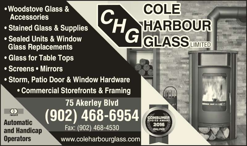 Cole Harbour Glass (902-468-6954) - Display Ad - ? Woodstove Glass &      Accessories   ? Stained Glass & Supplies   ? Sealed Units & Window     Glass Replacements   ? Glass for Table Tops   ? Screens ? Mirrors   ? Storm, Patio Door & Window Hardware          ? Commercial Storefronts & Framing Automatic and Handicap Operators www.coleharbourglass.com (902) 468-6954 75 Akerley Blvd Fax: (902) 468-4530