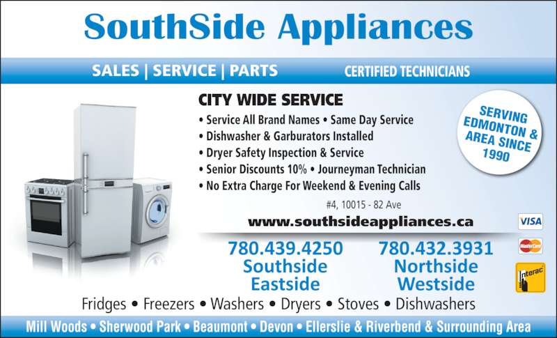 Southside Appliances (780-439-4250) - Display Ad - SERVINGEDMONTON &AREA SINCE1990 Mill Woods ? Sherwood Park ? Beaumont ? Devon ? Ellerslie & Riverbend & Surrounding Area #4, 10015 - 82 Ave ? Service All Brand Names ? Same Day Service ? Dishwasher & Garburators Installed ? Dryer Safety Inspection & Service ? Senior Discounts 10% ? Journeyman Technician ? No Extra Charge For Weekend & Evening Calls www.southsideappliances.ca Fridges ? Freezers ? Washers ? Dryers ? Stoves ? Dishwashers CITY WIDE SERVICE SouthSide Appliances SALES | SERVICE | PARTS CERTIFIED TECHNICIANS