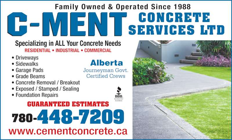 C-Ment Concrete Services (780-448-7209) - Display Ad - 780-448-7209 ? Driveways ? Sidewalks ? Garage Pads ? Grade Beams ? Concrete Removal / Breakout ? Exposed / Stamped / Sealing ? Foundation Repairs www.cementconcrete.ca Alberta Specializing in ALL Your Concrete Needs Family Owned & Operated Since 1988 CONCRETE  SERVICES LTD RESIDENTIAL ? INDUSTRIAL ? COMMERCIAL Journeyman Govt. Certified Crews GUARANTEED ESTIMATES