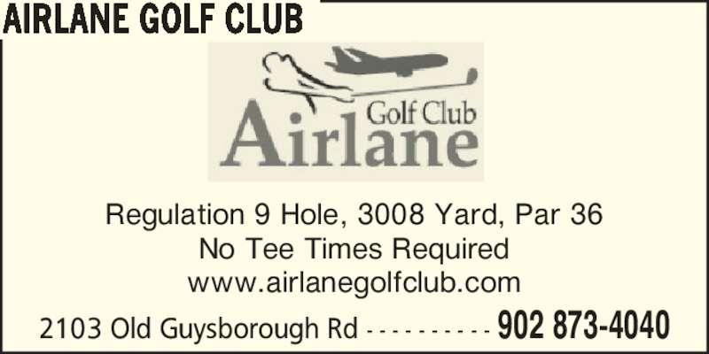 Airlane Golf Club (902-873-4040) - Display Ad - Regulation 9 Hole, 3008 Yard, Par 36 No Tee Times Required www.airlanegolfclub.com 2103 Old Guysborough Rd - - - - - - - - - - 902 873-4040 AIRLANE GOLF CLUB