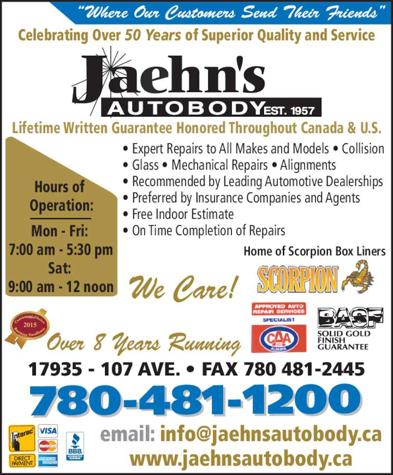 Jaehn's Autobody Shop Ltd (780-481-1200) - Display Ad - 17935 - 107 AVE. ? FAX 780 481-2445 Over 8 Years Running 2015 Hours of  Operation: Mon - Fri:  7:00 am - 5:30 pm Sat:  9:00 am - 12 noon Celebrating Over 50 Years of Superior Quality and Service Lifetime Written Guarantee Honored Throughout Canada & U.S. 780-481-1200 ? Expert Repairs to All Makes and Models ? Collision ? Glass ? Mechanical Repairs ? Alignments ? Recommended by Leading Automotive Dealerships ? Preferred by Insurance Companies and Agents ? Free Indoor Estimate  ? On Time Completion of Repairs We Care! www.jaehnsautobody.ca Home of Scorpion Box Liners ?Where Our Customers Send Their Friends?