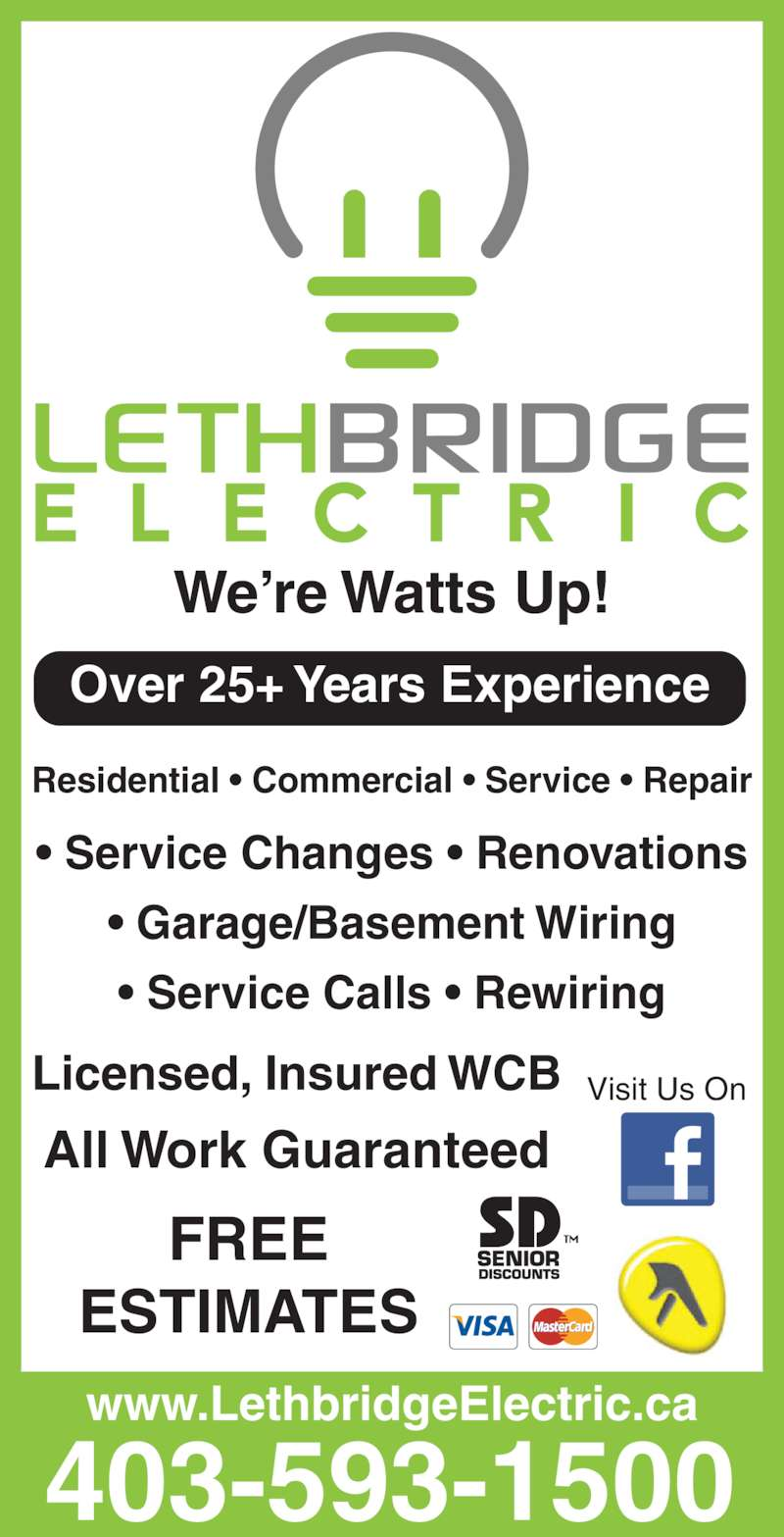 Lethbridge Electric Ltd (403-593-1500) - Display Ad - ? Service Calls ? Rewiring Visit Us On 403-593-1500 www.LethbridgeElectric.ca Over 25+ Years Experience Residential ? Commercial ? Service ? Repair We?re Watts Up! Licensed, Insured WCB All Work Guaranteed FREE ESTIMATES ? Service Changes ? Renovations ? Garage/Basement Wiring