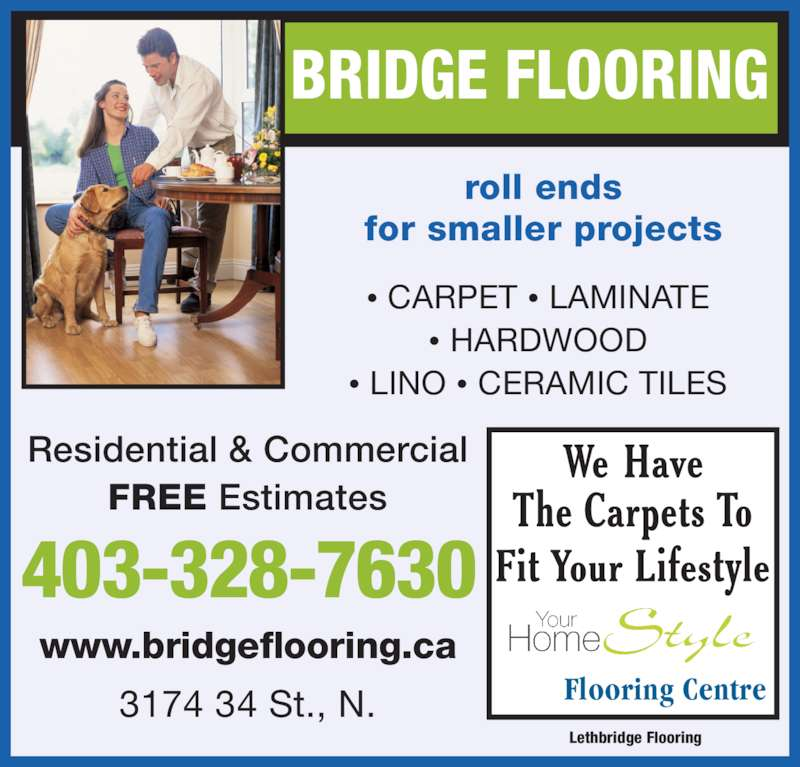 Lethbridge Flooring (403-328-7630) - Display Ad - ? CARPET ? LAMINATE ? HARDWOOD 403-328-7630 roll ends ? LINO ? CERAMIC TILES for smaller projects www.bridgeflooring.ca Flooring Centre3174 34 St., N. FREE Estimates Residential & Commercial BRIDGE FLOORING Lethbridge Flooring